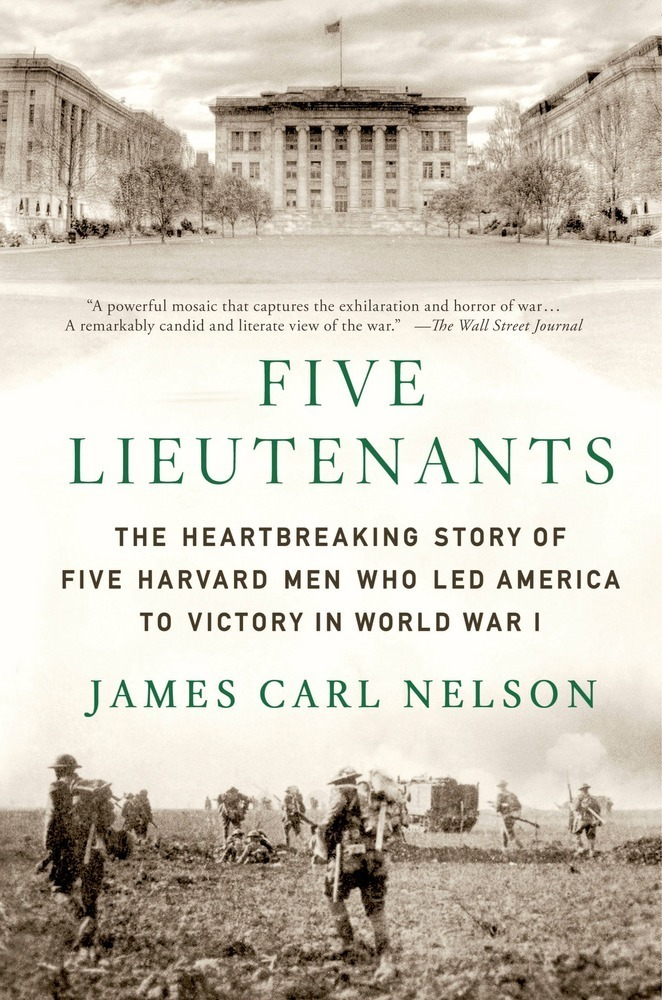 Five Lieutenants: The Heartbreaking Story of Five Harvard Men Who Led America to Victory in World War I by James Carl Nelson