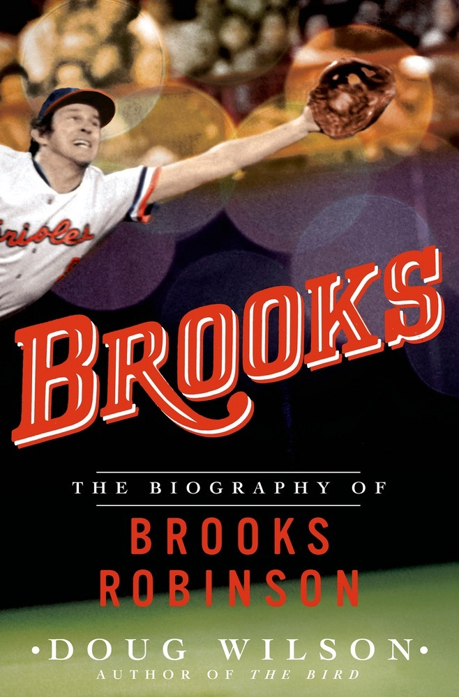 Brooks: The Biography of Brooks Robinson by Doug Wilson