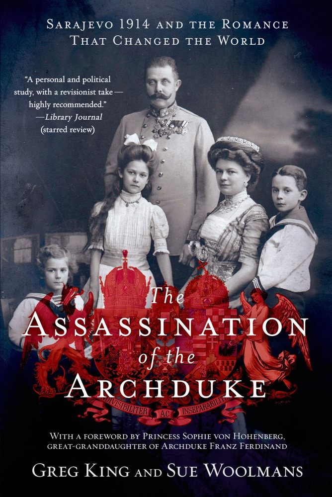 The Assassination of the Archduke: Sarajevo 1914 and the Romance That Changed the World by Greg King and Sue Woolmans