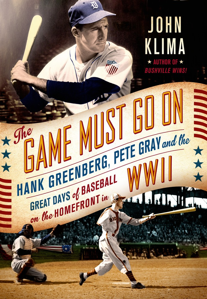 The Game Must Go On: Hank Greenberg, Pete Gray, and the Great Days of Baseball on the Home Front in WWII by John Klima