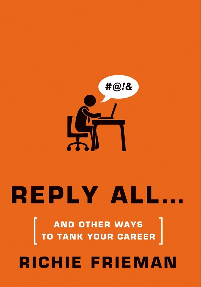 Reply All…and Other Ways to Tank Your Career by Richie Frieman