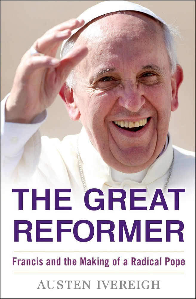 Ivereigh – The Great Reformer: Francis and the Making of a Radical Pope